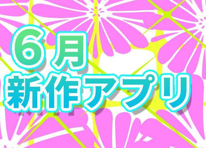 【2020年5月後半~6月】期待の初夏リリース予定アプリまとめ!
